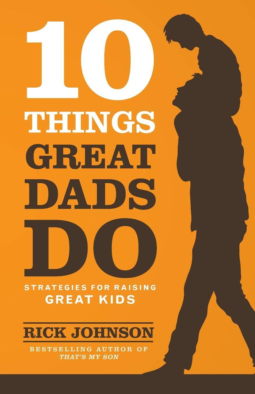 10 Things Great Dads Do: Strategies for Raising Great Kids: Rick Johnson:  9780800722357: Amazon.com: Books