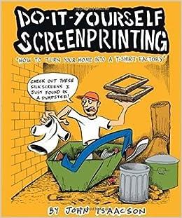 Diy screenprinting how to turn your home into a t shirt factory diy screenprinting how to turn your home into a t shirt factory john isaacson 9780977055746 amazon books solutioingenieria Choice Image
