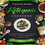 Ketogenic Cookbook: Reset Your Metabolism with These Easy, Healthy and Delicious Ketogenic and Pressure Cooker Vegetarian Recipes | Francesca Bonheur