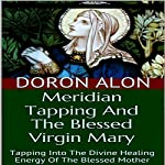 Meridian Tapping and the Blessed Virgin Mary: Tapping into the Divine Healing Energy of the Blessed Mother: Tapping Miracles, Book 5 | Doron Alon