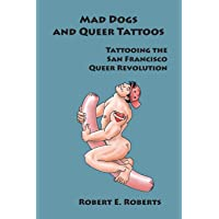 Mad Dogs And Queer Tattoos: Tattooing the San Francisco Queer Revolution