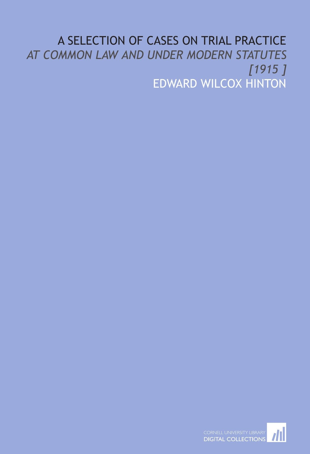 Read Online A Selection of Cases on Trial Practice: At Common Law and Under Modern Statutes [1915 ] ebook