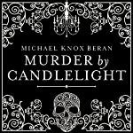 Murder by Candlelight: The Gruesome Slayings Behind Our Romance With the Macabre | Michael Beran