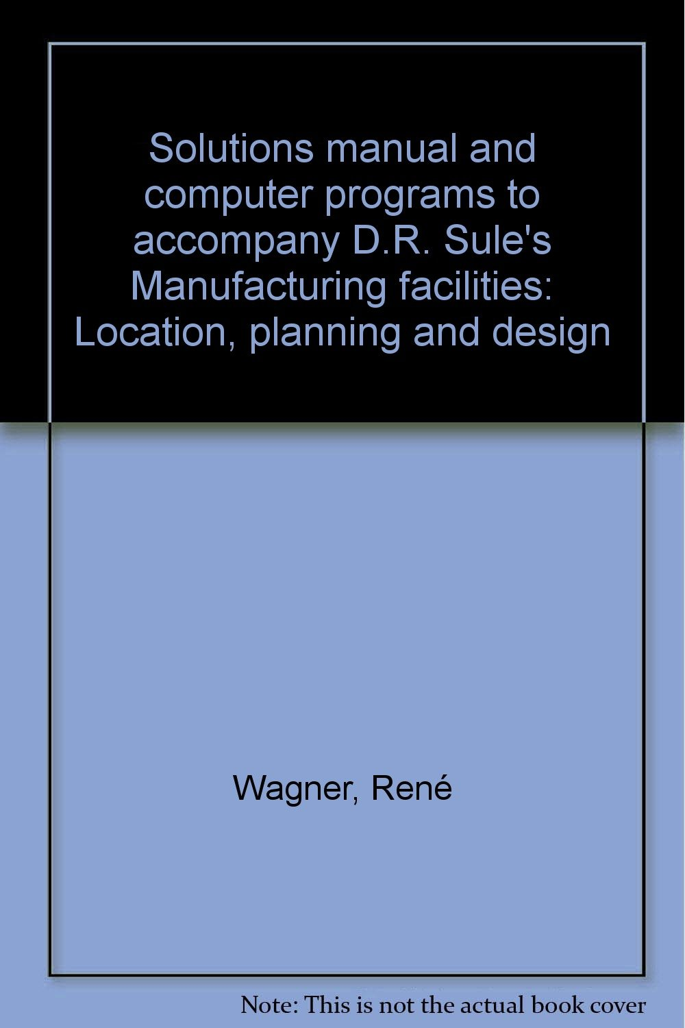 Solutions manual and computer programs to accompany D.R. Sule's  Manufacturing facilities: Location, planning and design: ReneÌ Wagner:  9780534919801: ...