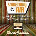 Something in the Air: Radio, Rock, and the Revolution That Shaped a Generation Audiobook by Marc Fisher Narrated by Bill Andrew Quinn