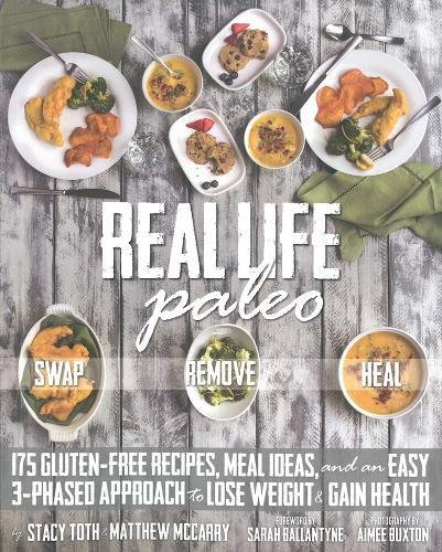Real Life Paleo: 175 Gluten-Free Recipes, Meal Ideas, and an Easy 3-Phased Approach to Lose Weight & Gain Health by Stacy Toth, Matt McCarry, Paleo Parents