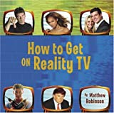 How to Get on Reality TV, Matthew Robinson, 0375721266