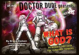 Doctor Dude Presents: What is God?: An Introductory Guide for Young Free-Thinkers by [Dodson, Bryce]