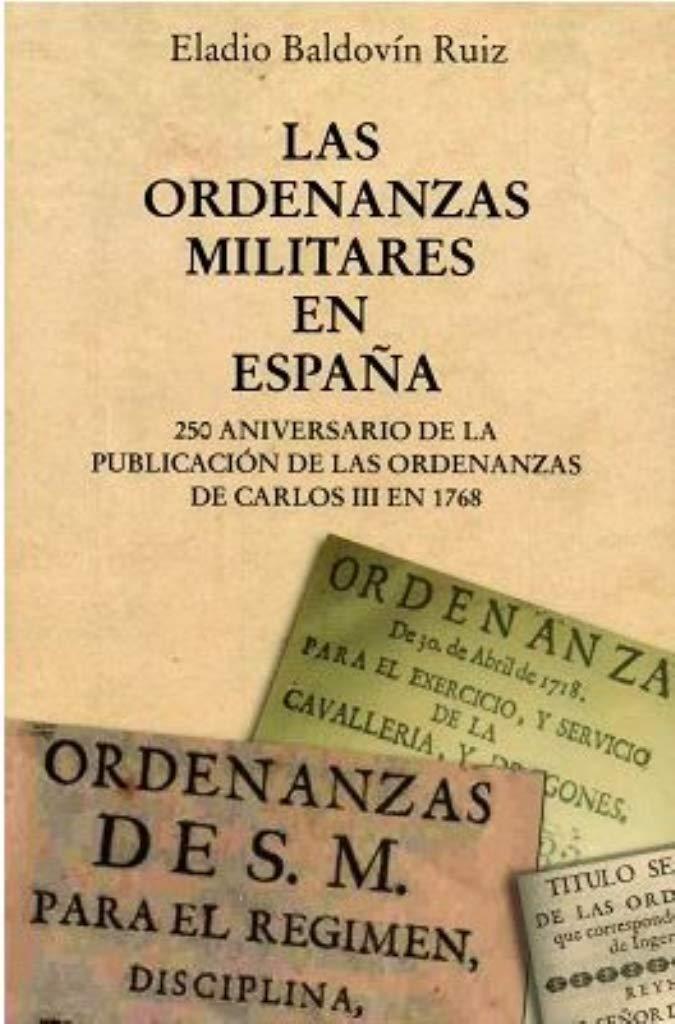 LAS ORDENANZAS MILITARES EN ESPAÑA: 250 Aniversario de la publicación de las Ordenanzas de Carlos III en 1768 Episodios Históricos: Amazon.es: Baldovin Ruiz, Eladio: Libros