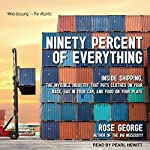 Ninety Percent of Everything: Inside Shipping, the Invisible Industry That Puts Clothes on Your Back, Gas in Your Car, and Food on Your Plate | Rose George