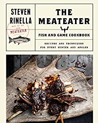 The MeatEater Game and Fish Cookbook: Recipes and Techniques for Every Hunter and Angler