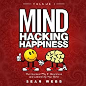Mind Hacking Happiness Volume I: The Quickest Way to Happiness and Controlling Your Mind | Sean Webb