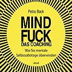 Mindfuck - Das Coaching: Wie Sie mentale Selbstsabotage überwinden | Petra Bock