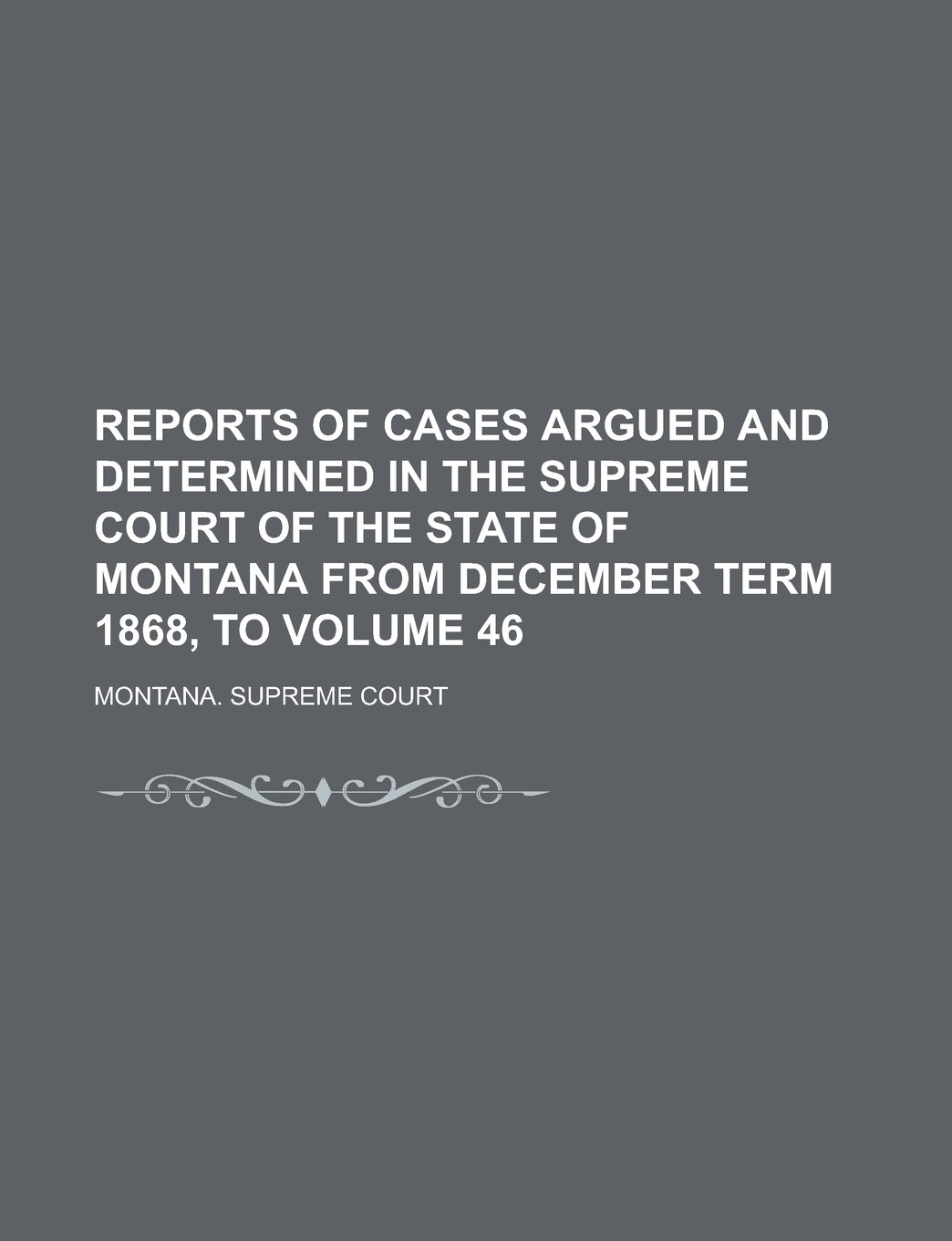 Download Reports of Cases Argued and Determined in the Supreme Court of the State of Montana from December Term 1868, to Volume 46 pdf epub