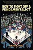 How To Fight Off a Fundamentalist: A Tactical Guide To Calling Out Christian Arrogance, Ignorance, and Hypocrisy