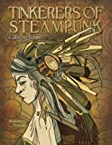 Tinkerers of Steampunk - Coloring Book: Portraits of a Time Full of Technology and Wonder (Adult Coloring)