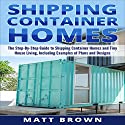 Shipping Container Homes: The Step-by-Step Guide to Shipping Container Homes and Tiny House Living, Including Examples of Plans and Designs Audiobook by Matt Brown Narrated by Dave Wright