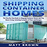 Shipping Container Homes: The Step-by-Step Guide to Shipping Container Homes and Tiny House Living, Including Examples of Plans and Designs | Matt Brown