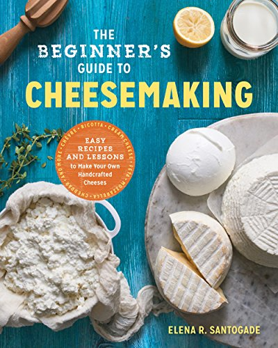 The Beginner's Guide to Cheese Making: Easy Recipes and Lessons to Make Your Own Handcrafted Cheeses by [Santogade, Elena R.]