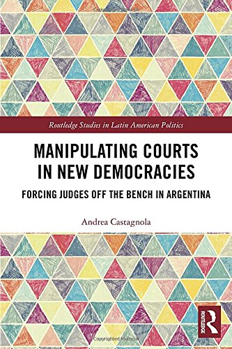Manipulating Courts in New Democracies: Forcing Judges off the Bench in Argentina (Routledge Studies in Latin American Politics)
