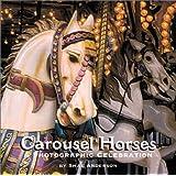 Carousel Horses: A Photographic Celebration