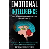 Emotional Intelligence: Control Your Emotions and Achieve Success in Your Career and Personal Life (Definitions, Models…