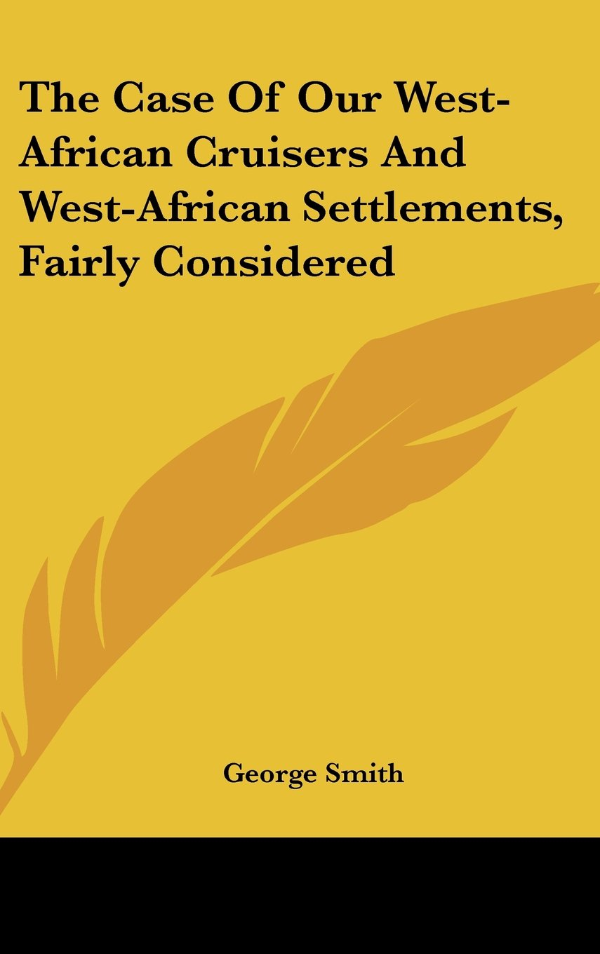 The Case of Our West-African Cruisers and West-African Settlements, Fairly Considered ebook