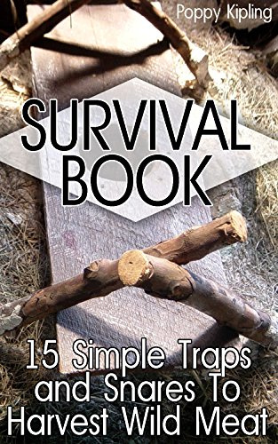 Survival Book: 15 Simple Traps and Snares To Harvest Wild Meat by [Kipling, Poppy ]