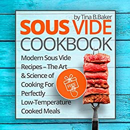 Sous Vide Cookbook: Modern Sous Vide Recipes - The Art and Science of Cooking For Perfectly Low-Temperature Cooked Meals by [B.Baker, Tina]