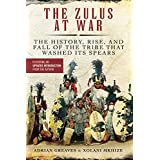 Zulus at War: The History, Rise, and Fall of the Tribe That Washed Its Spears