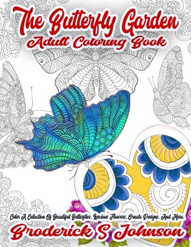 The Butterfly Garden Adult Coloring Book: Color A Collection Of Beautiful Butterflies, Luscious Flowers, Ornate Designs, And More. (Volume 1)