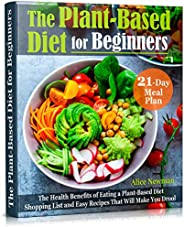 The Plant-Based Diet for Beginners: The Health Benefits of Eating a Plant-Based Diet. 21-Day Meal Plan, Shoppi