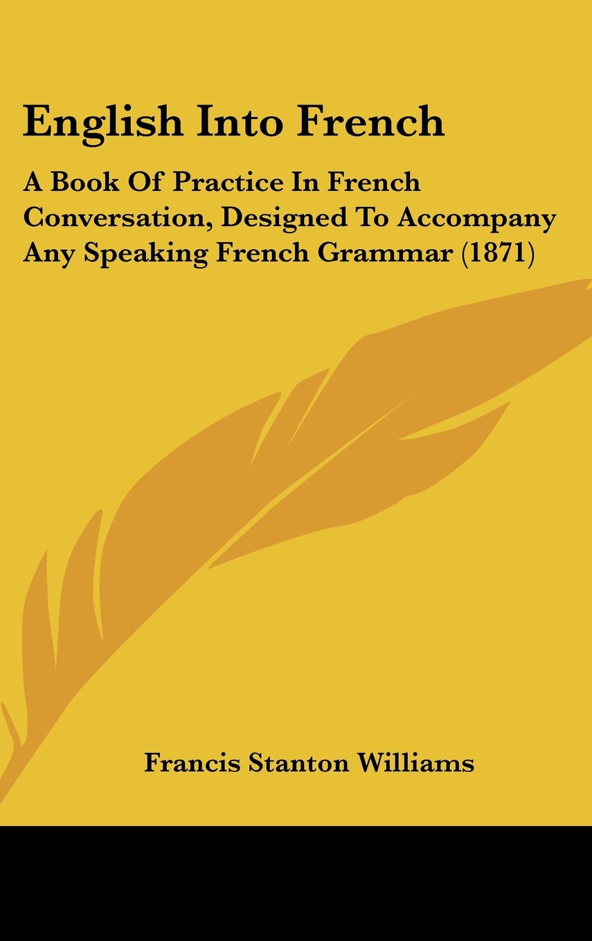Download English Into French: A Book Of Practice In French Conversation, Designed To Accompany Any Speaking French Grammar (1871) ebook