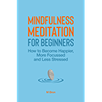 Mindfulness Meditation for Beginners : How to become happier, more focused, and less stressed (English Edition)