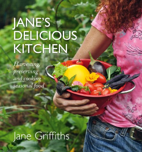 Jane's Delicious Kitchen: Harvesting, Preserving and Cooking Seasonal Food by Jane Griffiths