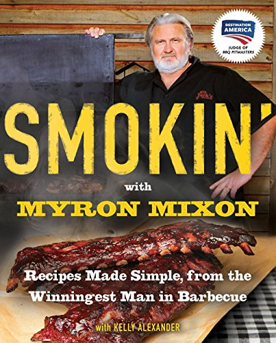 Smokin' with Myron Mixon: Recipes Made Simple, from the Winningest Man in Barbecue: A Cookbook (Best Ever Barbecue Sauce)