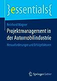 Projektmanagement in der Automobilindustrie - Herausforderungen und Erfolgsfaktoren (essentials)