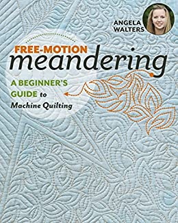 Free-Motion Meandering: A Beginners Guide to Machine Quilting by [Walters, Angela]