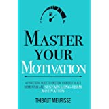 Master Your Motivation: A Practical Guide to Unstick Yourself, Build Momentum and Sustain Long-Term Motivation (Mastery Serie