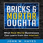 Bricks & Mortar Oughta: What Real World Businesses Can Learn from the Internet | John W. Hayes