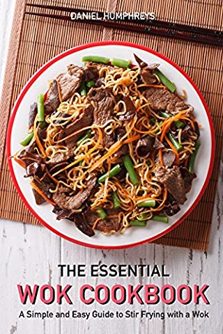The Essential Wok Cookbook: A Simple and Easy Guide to Stir Frying with a Wok (Books By Daniel Steel)