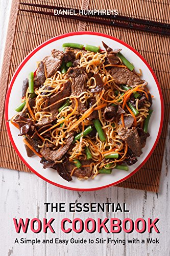 The Essential Wok Cookbook: A Simple and Easy Guide to Stir Frying with a Wok by Daniel Humphreys