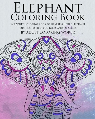 Elephant Coloring Book: An Adult Coloring Book of 40 Stress Relief Elephant Designs to Help You Relax and De-Stress (Animal Coloring Books for Adults) (Volume 19) -