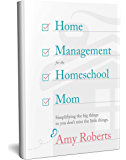 Home Management for the Homeschool Mom: Simplifying the big things so you don't miss the little things