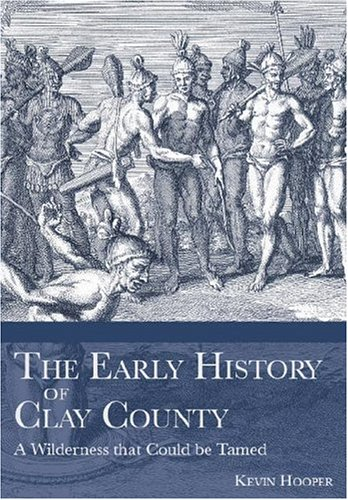 The Early History of Clay County:: A Wilderness that Could be Tamed (Definitive - Shore Al Be