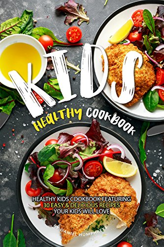 Kids Healthy Cookbook: Healthy Kids Cookbook Featuring 30 Easy & Delicious Recipes Your Kids Will Love by Daniel Humphreys