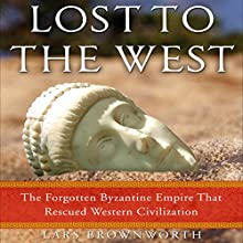 Lost to the West: The Forgotten Byzantine Empire That Rescued Western Civilization | Livre audio Auteur(s) : Lars Brownworth Narrateur(s) : Lars Brownworth