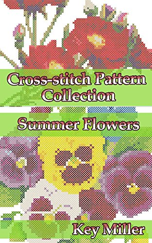 Cross-stitch Pattern Collection. Summer Flowers: Counted Cross-Stitching for Beginners (Cross-stitch embroidery Book 3) by [Miller, Key]