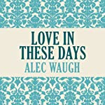 Love in These Days   Alec Waugh