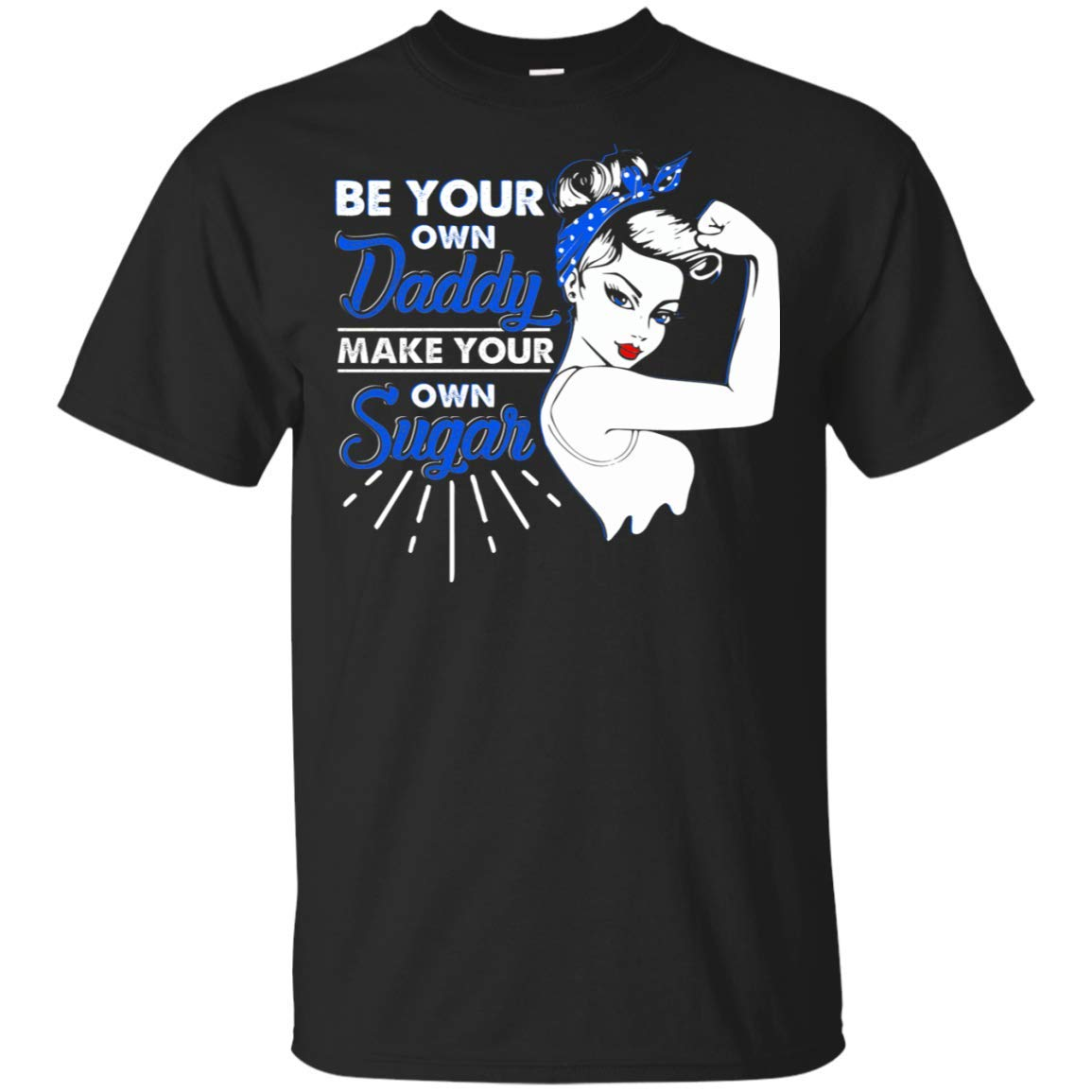 Be Your Own Daddy Make Your Own Sugar Strong Tshirt